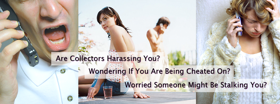Are collectors harassing you? Wondering if you are being cheated on? Worried someone might be stalking you?